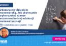 """WEBINAR: """"Odczarujmy dzieciom matematykę. Jak skutecznie wykorzystać szanse wczesnoszkolnej edukacji matematycznej?""""  – 10.12.2020"""